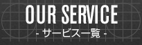OUR SERVICE - サービス一覧 -